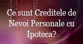 Ce sunt creditele de nevoi personale cu ipoteca