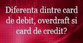 Care este diferenta dintre un card de debit, overdraft si un card de credit