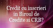 Pot sa fac un credit daca sunt raportat la Biroul de Credit sau CRB