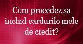 Cum procedez sa inchid cardurile mele de credit